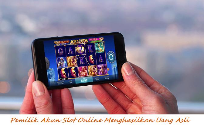 Pemilik Akun Slot Online Menghasilkan Uang Asli